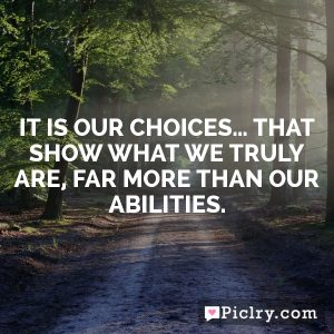 It is our choices… that show what we truly are, far more than our abilities.