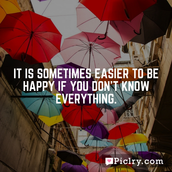 It is sometimes easier to be happy if you don't know everything.