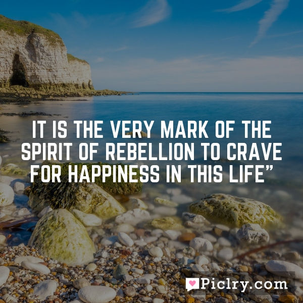 """It is the very mark of the spirit of rebellion to crave for happiness in this life"""""""