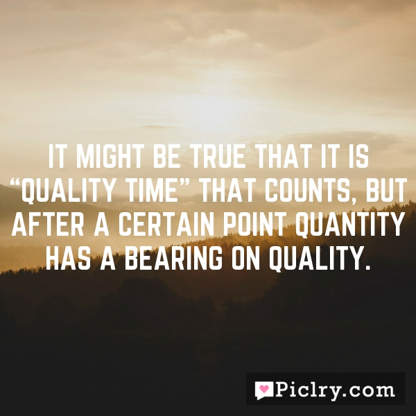 """It might be true that it is """"quality time"""" that counts, but after a certain point quantity has a bearing on quality."""