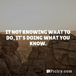 It not knowing what to do, it's doing what you know.