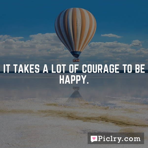 It takes a lot of courage to be happy.