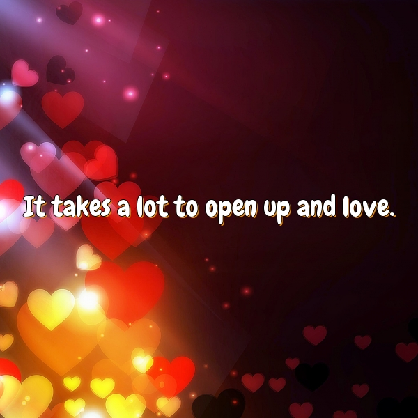 It takes a lot to open up and love.