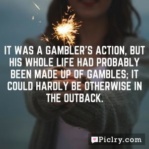 It was a gambler's action, but his whole life had probably been made up of gambles; it could hardly be otherwise in the outback.