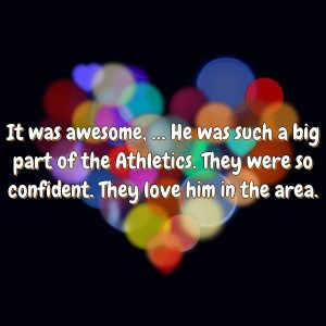 It was awesome, … He was such a big part of the Athletics. They were so confident. They love him in the area.