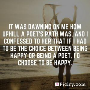 it was dawning on me how uphill a poet's path was, and I confessed to her that if I had to be the choice between being happy or being a poet, I'd choose to be happy.