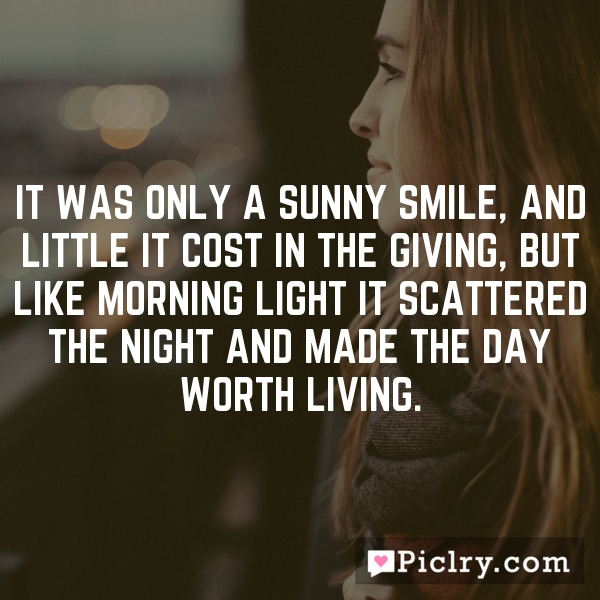 It was only a sunny smile, and little it cost in the giving, but like morning light it scattered the night and made the day worth living.