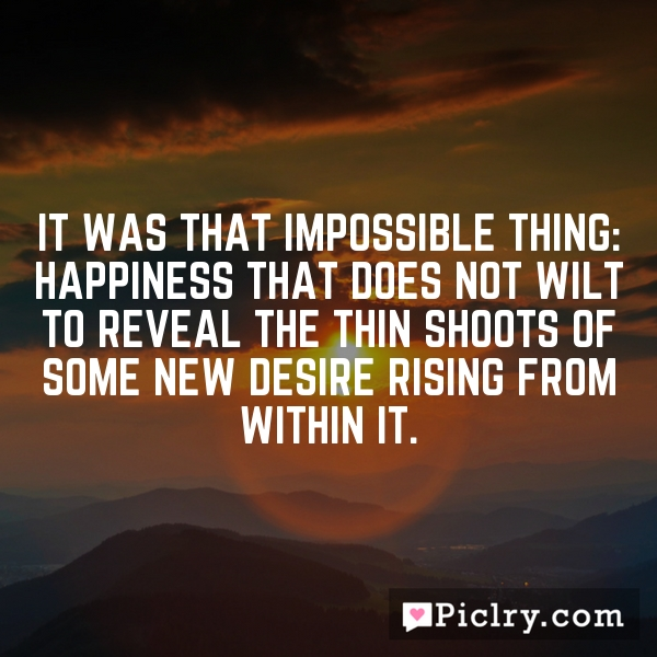 It was that impossible thing: happiness that does not wilt to reveal the thin shoots of some new desire rising from within it.