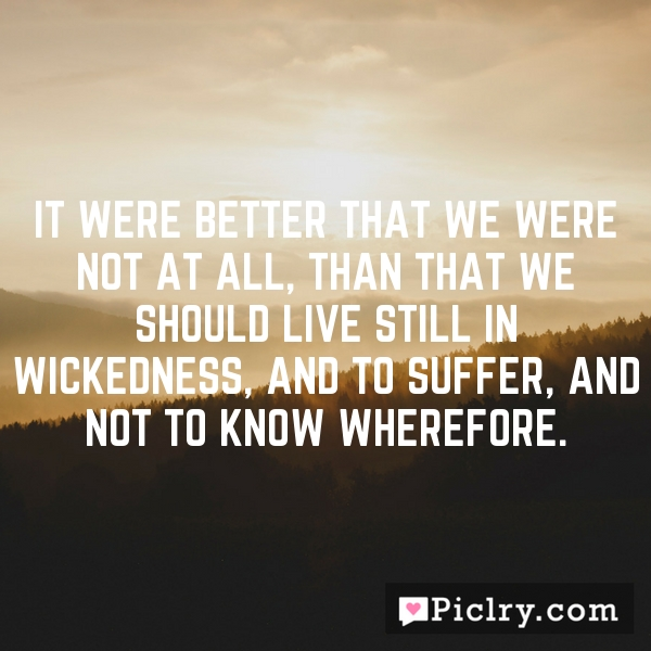 It were better that we were not at all, than that we should live still in wickedness, and to suffer, and not to know wherefore.