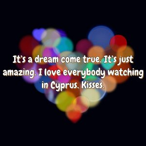 It's a dream come true. It's just amazing. I love everybody watching in Cyprus. Kisses.