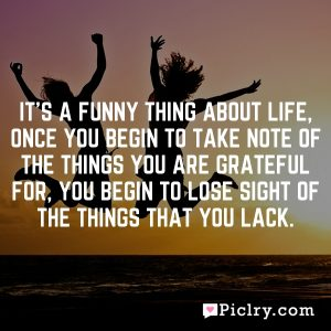It's a funny thing about life, once you begin to take note of the things you are grateful for, you begin to lose sight of the things that you lack.