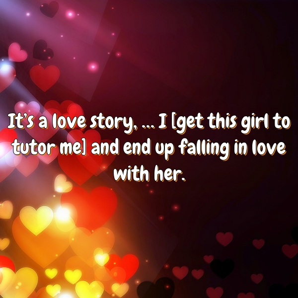 It's a love story, … I [get this girl to tutor me] and end up falling in love with her.