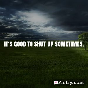 It's good to shut up sometimes.