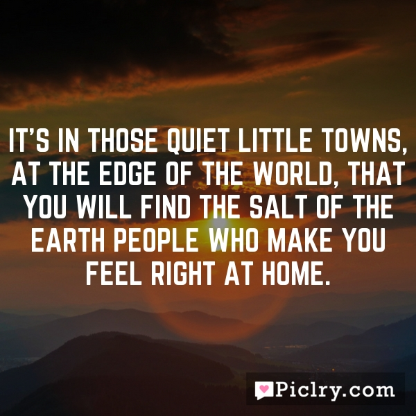 It's in those quiet little towns, at the edge of the world, that you will find the salt of the earth people who make you feel right at home.