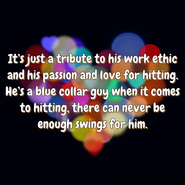 It's just a tribute to his work ethic and his passion and love for hitting. He's a blue collar guy when it comes to hitting, there can never be enough swings for him.
