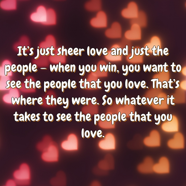 It's just sheer love and just the people — when you win, you want to see the people that you love. That's where they were. So whatever it takes to see the people that you love.