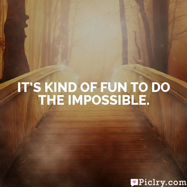 It's kind of fun to do the impossible.
