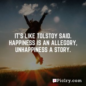 It's like Tolstoy said. Happiness is an allegory, unhappiness a story.