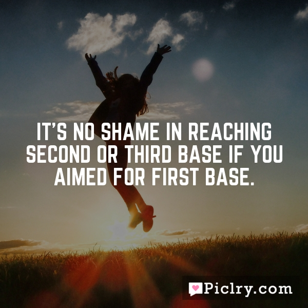 It's no shame in reaching second or third base if you aimed for first base.