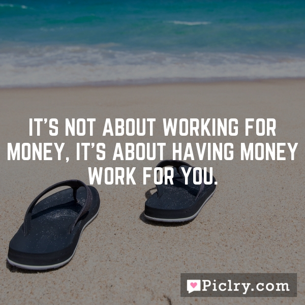 It's not about working for money, it's about having money work for you.