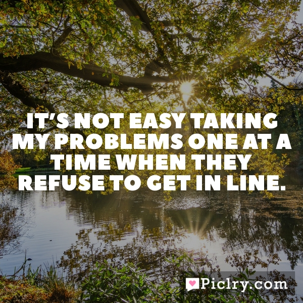 It's not easy taking my problems one at a time when they refuse to get in line.