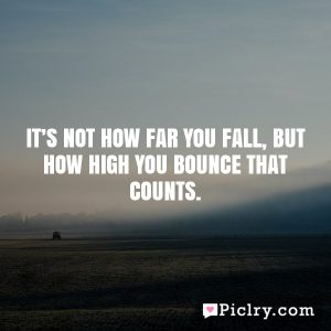 it's not how far you fall, but how high you bounce that counts.