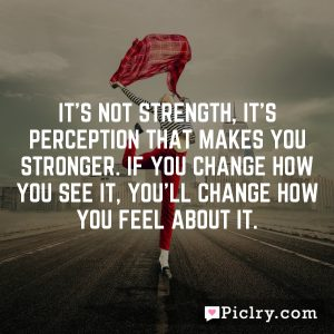 It's not strength, it's PERCEPTION that makes you stronger. If you change how you SEE it, you'll change how you FEEL about it.
