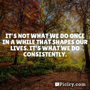 It's not what we do once in a while that shapes our lives. It's what we do consistently.