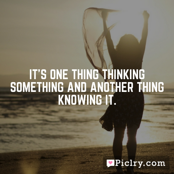 It's one thing thinking something and another thing knowing it.