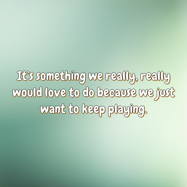 It's something we really, really would love to do because we just want to keep playing.
