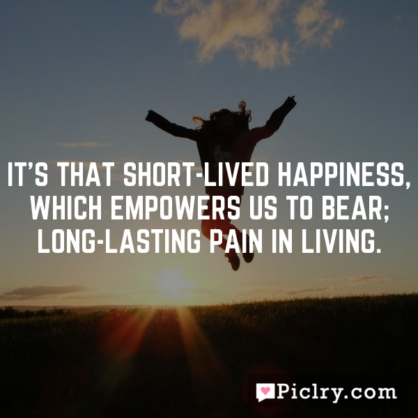 It's that short-lived happiness, which empowers us to bear; long-lasting pain in living.