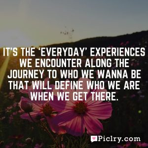 It's the 'everyday' experiences we encounter along the journey to who we wanna be that will define who we are when we get there.