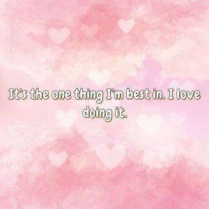 It's the one thing I'm best in. I love doing it.