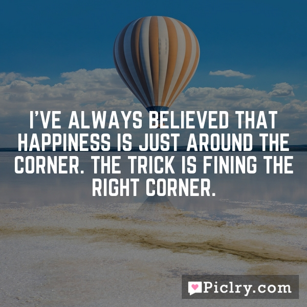 I've always believed that happiness is just around the corner. The trick is fining the right corner.