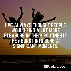 I've always thought people would find a lot more pleasure in their routines if they burst into song at significant moments.