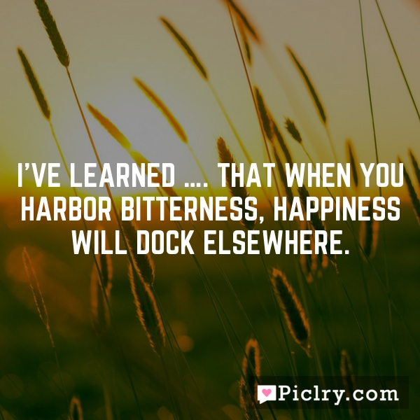 I've learned …. That when you harbor bitterness, happiness will dock elsewhere.