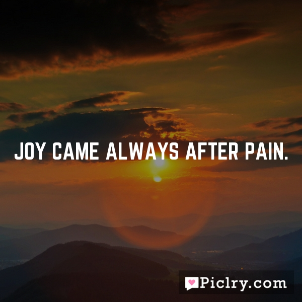 Joy came always after pain.