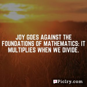 JOY goes against the foundations of mathematics: it multiplies when we divide.