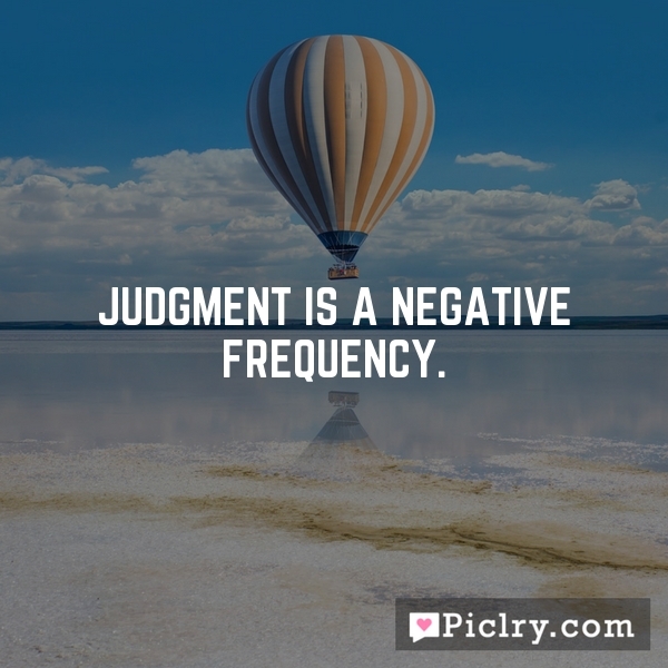 Judgment is a negative frequency.