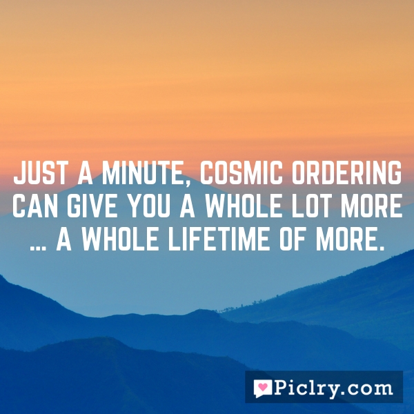 Just a minute, Cosmic Ordering can give you a whole lot more … a whole lifetime of more.