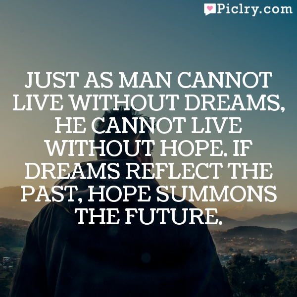 Just as man cannot live without dreams, he cannot live without hope. If dreams reflect the past, hope summons the future.