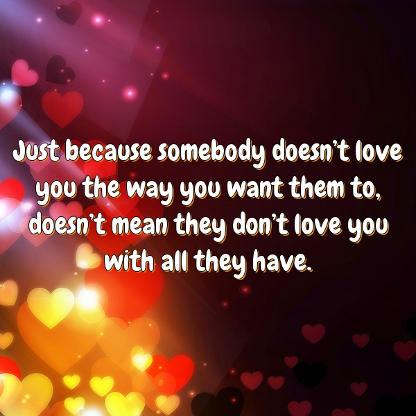 Just because somebody doesn't love you the way you want them to, doesn't mean they don't love you with all they have.