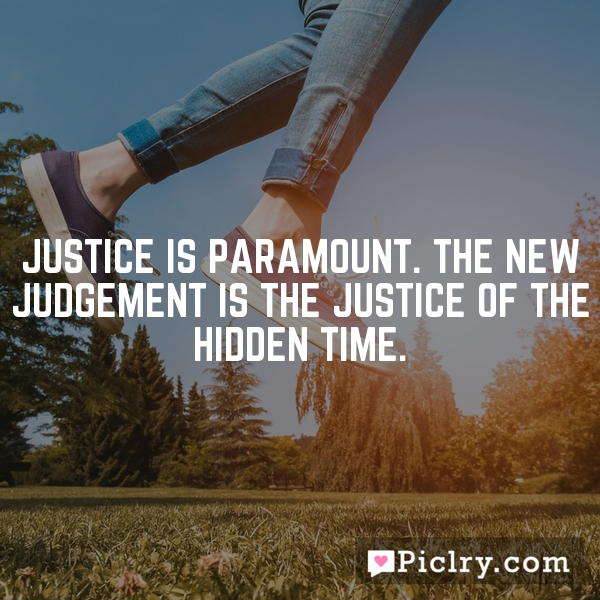 Justice is paramount. The new judgement is the justice of the hidden time.