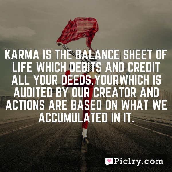 Karma is the balance sheet of life which debits and credit all your deeds.YourWhich is audited by our creator and actions are based on what we accumulated in it.