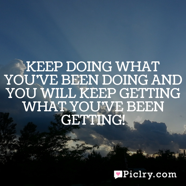 Keep doing what you've been doing and you will keep getting what you've been getting!