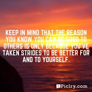 Keep in mind that the reason you know you can be good to others is only because you've taken strides to be better for and to yourself.