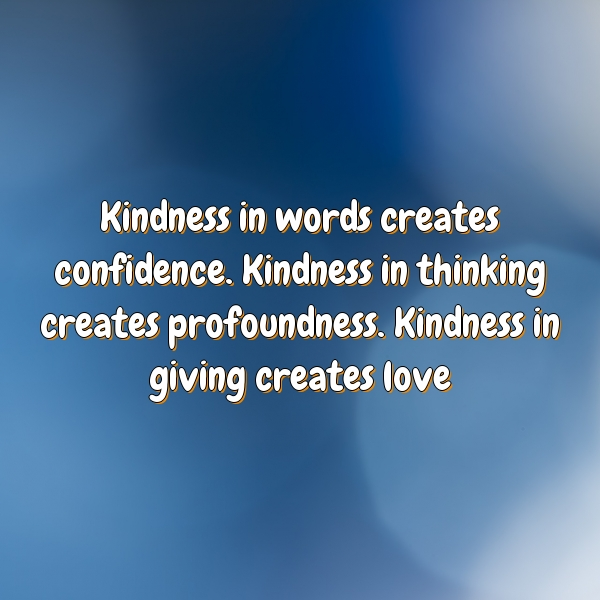 Kindness in words creates confidence. Kindness in thinking creates profoundness. Kindness in giving creates love