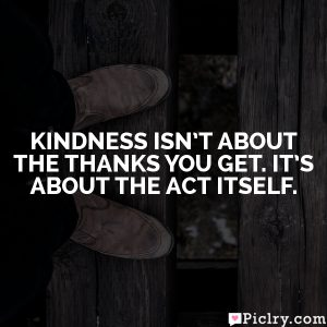 Kindness isn't about the thanks you get. It's about the act itself.