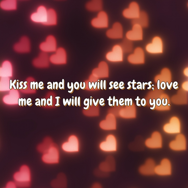Kiss me and you will see stars; love me and I will give them to you.