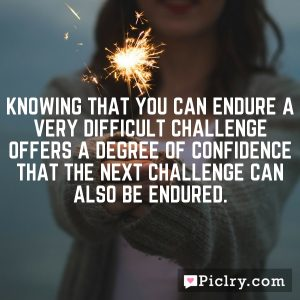 Knowing that you can endure a very difficult challenge offers a degree of confidence that the next challenge can also be endured.